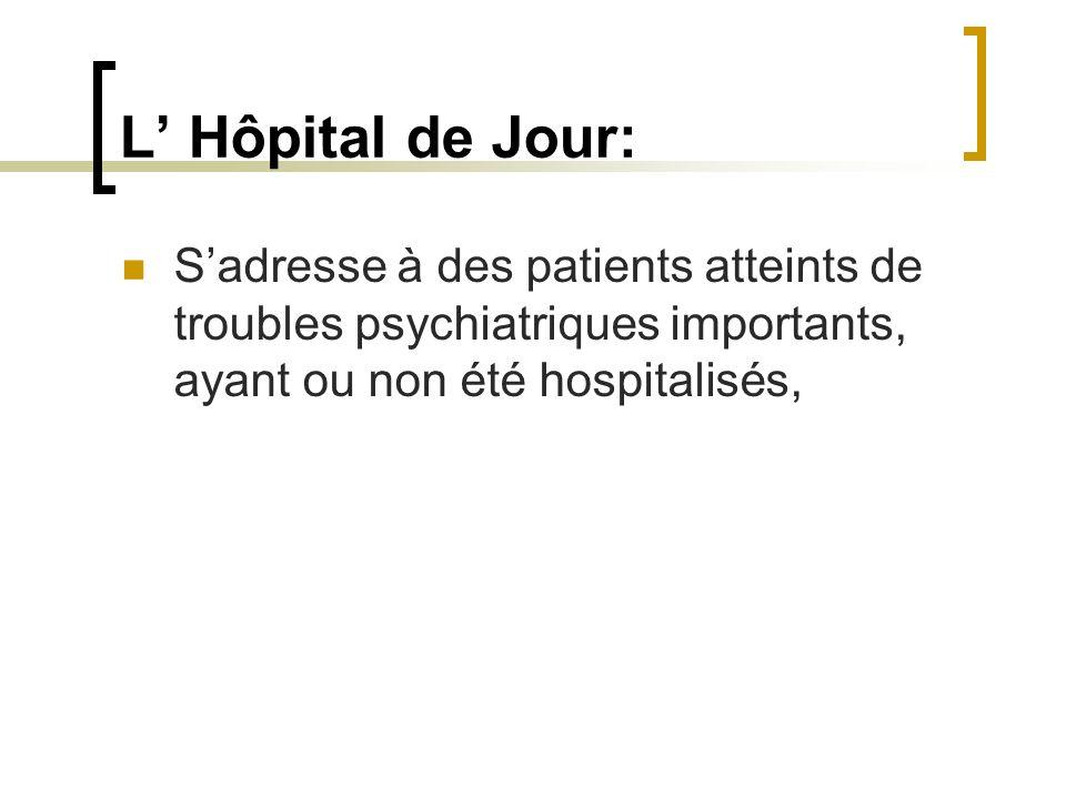 L' Hôpital de Jour:S'adresse à des patients atteints de troubles psychiatriques importants, ayant ou non été hospitalisés,