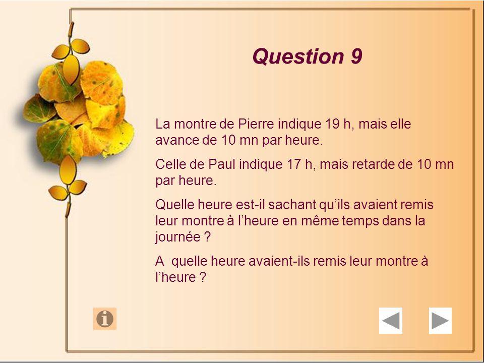 Question 9 La montre de Pierre indique 19 h, mais elle avance de 10 mn par heure. Celle de Paul indique 17 h, mais retarde de 10 mn par heure.