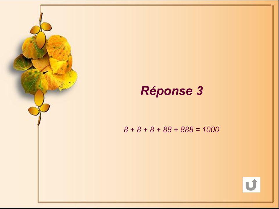 Réponse 3 8 + 8 + 8 + 88 + 888 = 1000