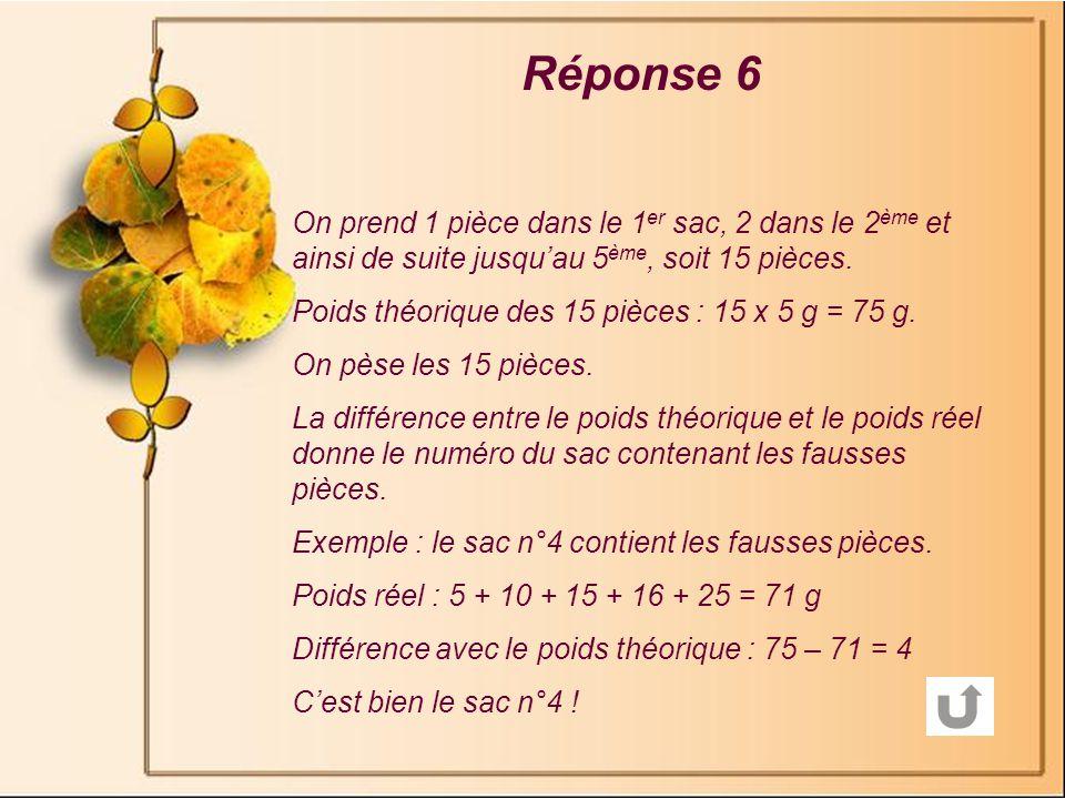 Réponse 6 On prend 1 pièce dans le 1er sac, 2 dans le 2ème et ainsi de suite jusqu'au 5ème, soit 15 pièces.