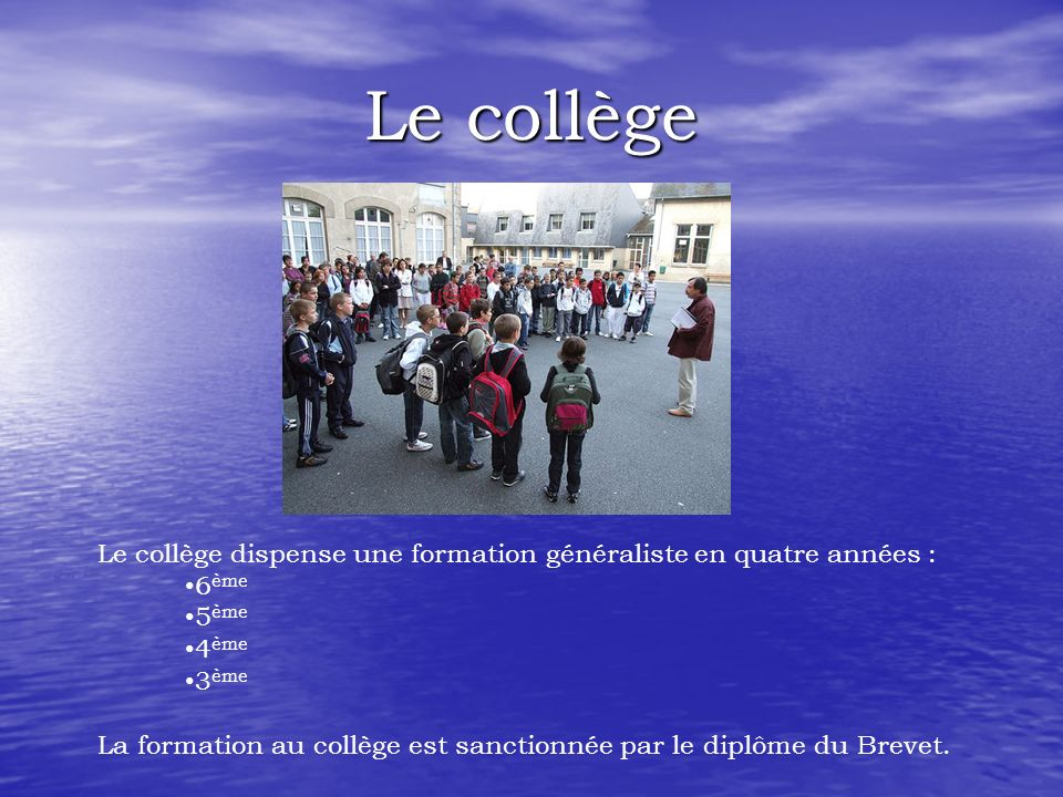 Le collège Le collège dispense une formation généraliste en quatre années : 6ème. 5ème. 4ème. 3ème.