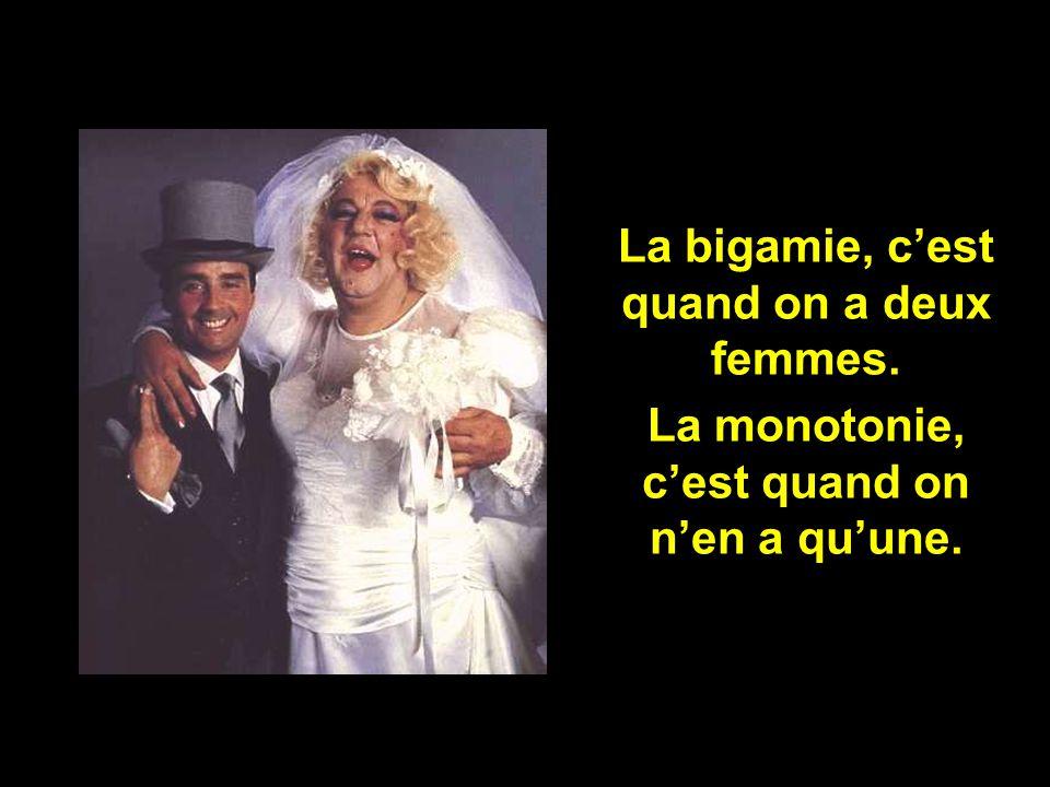 La bigamie, c'est quand on a deux femmes.