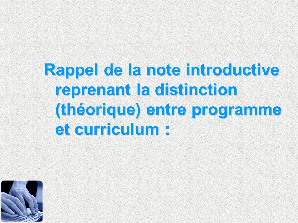 Rappel de la note introductive reprenant la distinction (théorique) entre programme et curriculum :