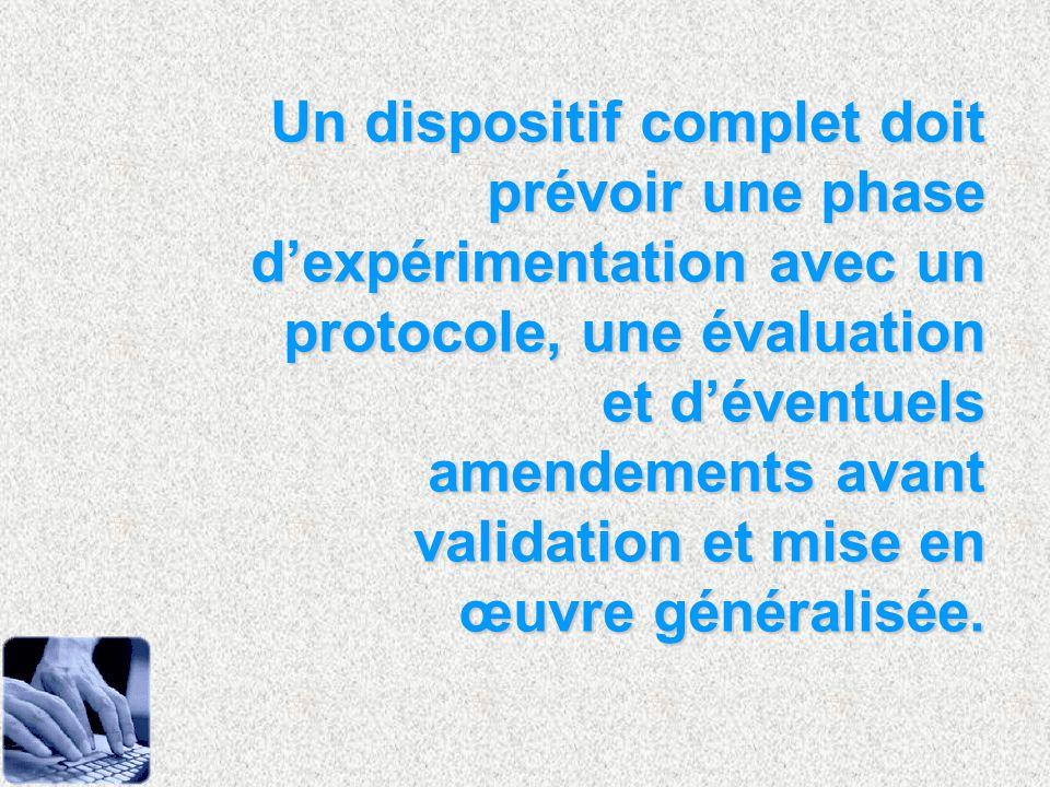 Un dispositif complet doit prévoir une phase d'expérimentation avec un protocole, une évaluation et d'éventuels amendements avant validation et mise en œuvre généralisée.