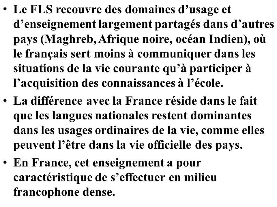 Le FLS recouvre des domaines d'usage et d'enseignement largement partagés dans d'autres pays (Maghreb, Afrique noire, océan Indien), où le français sert moins à communiquer dans les situations de la vie courante qu'à participer à l'acquisition des connaissances à l'école.