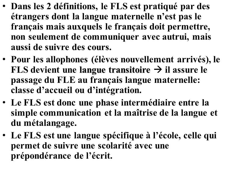 Dans les 2 définitions, le FLS est pratiqué par des étrangers dont la langue maternelle n'est pas le français mais auxquels le français doit permettre, non seulement de communiquer avec autrui, mais aussi de suivre des cours.