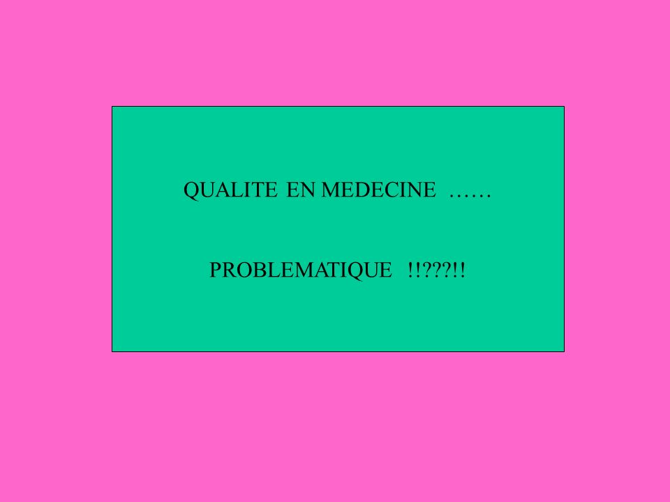 QUALITE EN MEDECINE …… PROBLEMATIQUE !! !!