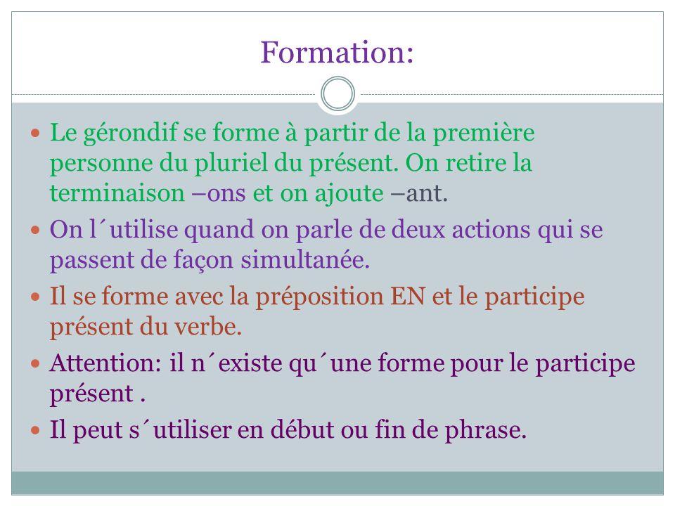 Formation:Le gérondif se forme à partir de la première personne du pluriel du présent. On retire la terminaison –ons et on ajoute –ant.