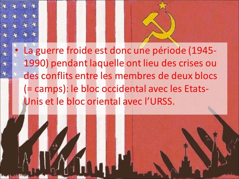 La guerre froide est donc une période (1945-1990) pendant laquelle ont lieu des crises ou des conflits entre les membres de deux blocs (= camps): le bloc occidental avec les Etats-Unis et le bloc oriental avec l'URSS.