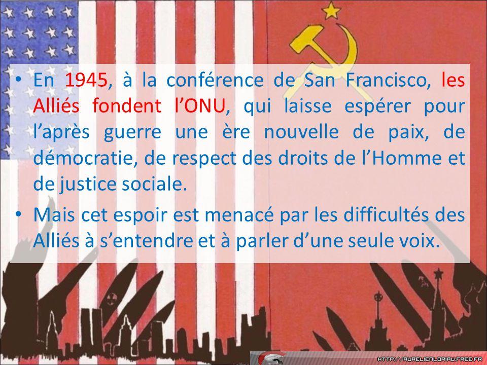 En 1945, à la conférence de San Francisco, les Alliés fondent l'ONU, qui laisse espérer pour l'après guerre une ère nouvelle de paix, de démocratie, de respect des droits de l'Homme et de justice sociale.