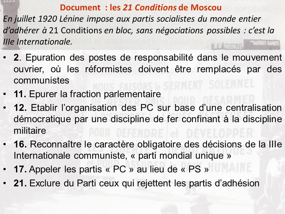 Document : les 21 Conditions de Moscou En juillet 1920 Lénine impose aux partis socialistes du monde entier d'adhérer à 21 Conditions en bloc, sans négociations possibles : c'est la IIIe Internationale.
