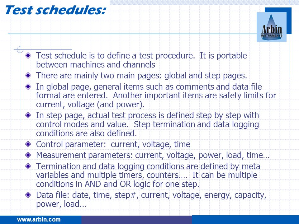 Test schedules: www.arbin.com. Test schedule is to define a test procedure. It is portable between machines and channels.