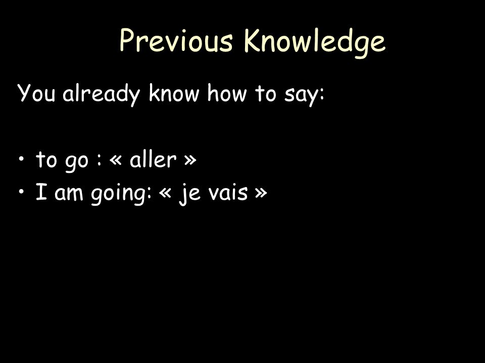 Previous Knowledge You already know how to say: to go : « aller »