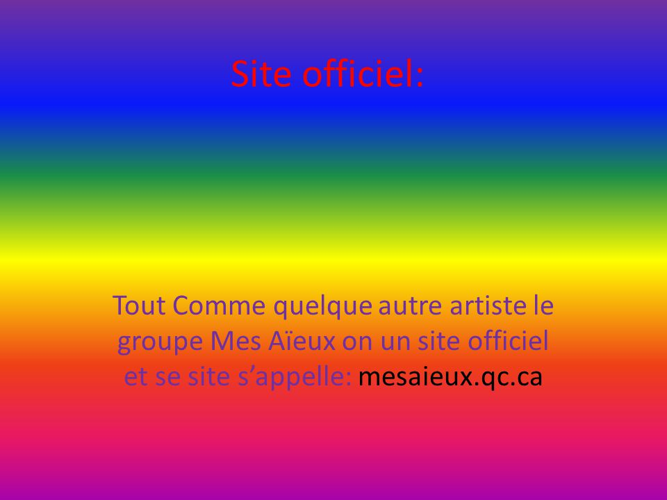 Site officiel: Tout Comme quelque autre artiste le groupe Mes Aïeux on un site officiel et se site s'appelle: mesaieux.qc.ca.