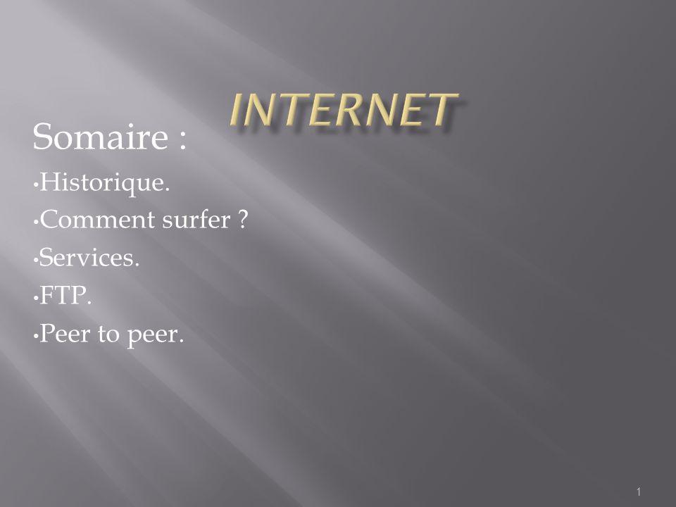 Somaire : Historique. Comment surfer Services. FTP. Peer to peer.