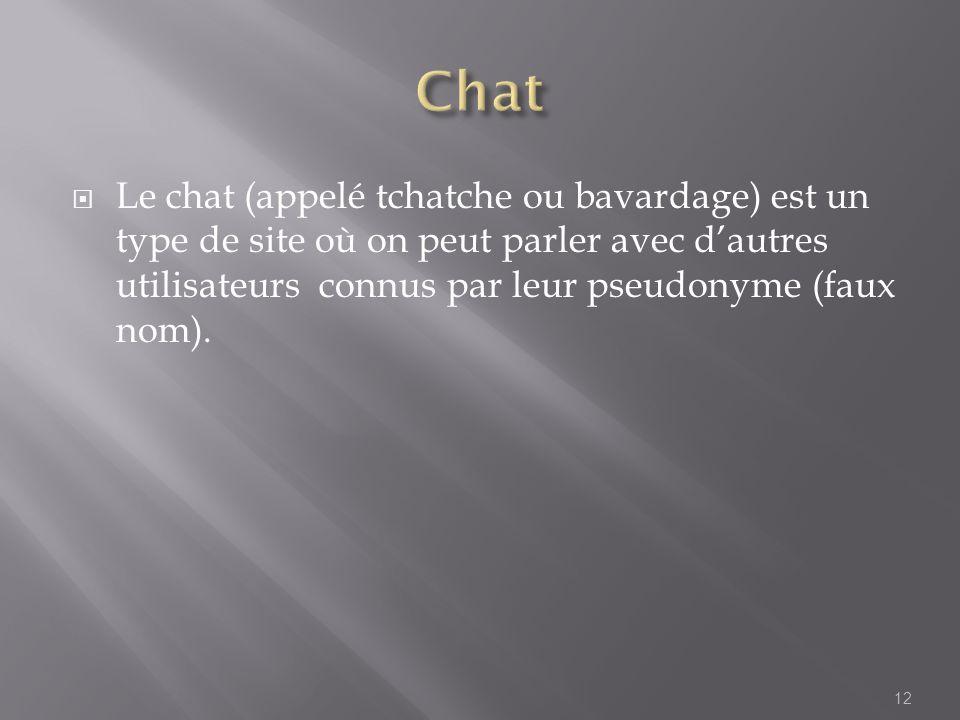 Chat Le chat (appelé tchatche ou bavardage) est un type de site où on peut parler avec d'autres utilisateurs connus par leur pseudonyme (faux nom).