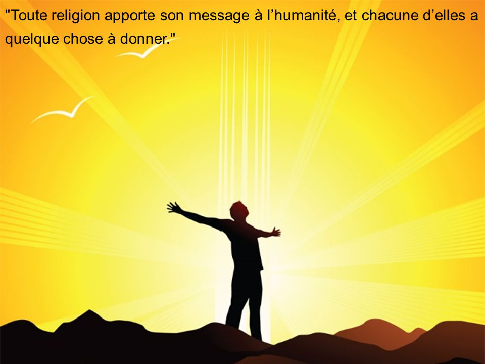 Toute religion apporte son message à l'humanité, et chacune d'elles a quelque chose à donner.