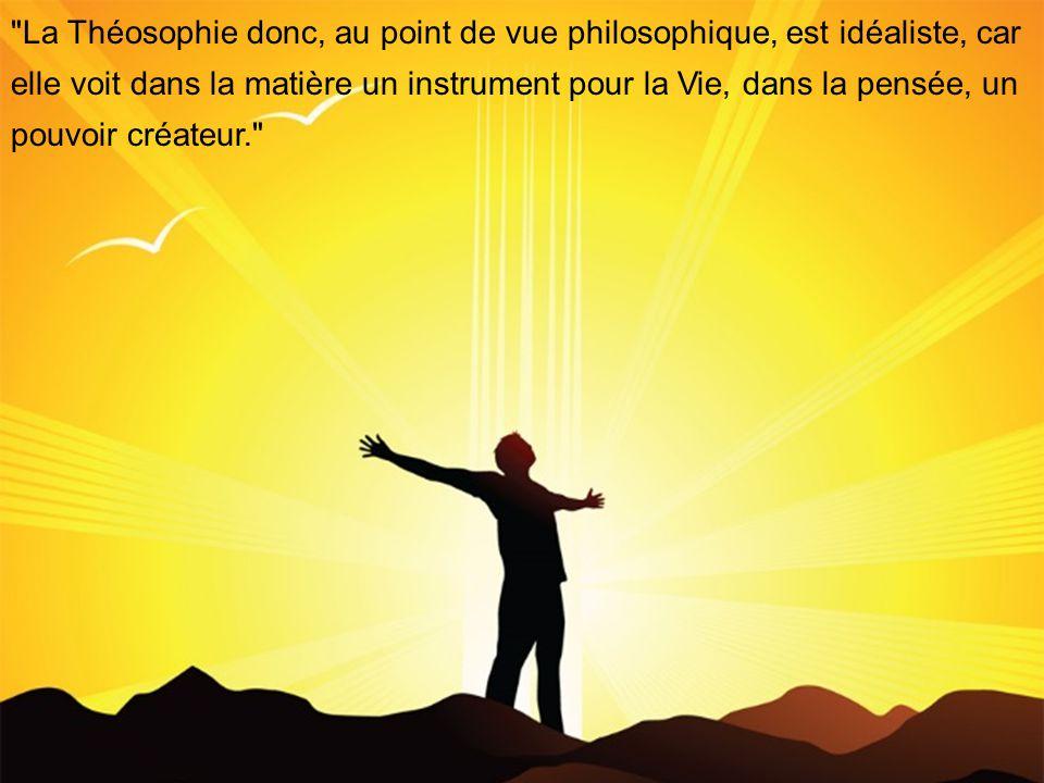 La Théosophie donc, au point de vue philosophique, est idéaliste, car elle voit dans la matière un instrument pour la Vie, dans la pensée, un pouvoir créateur.