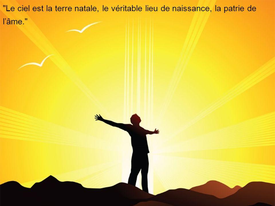 Le ciel est la terre natale, le véritable lieu de naissance, la patrie de l'âme.