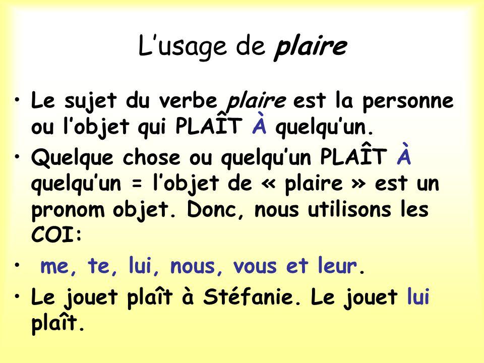 L'usage de plaire Le sujet du verbe plaire est la personne ou l'objet qui PLAÎT À quelqu'un.