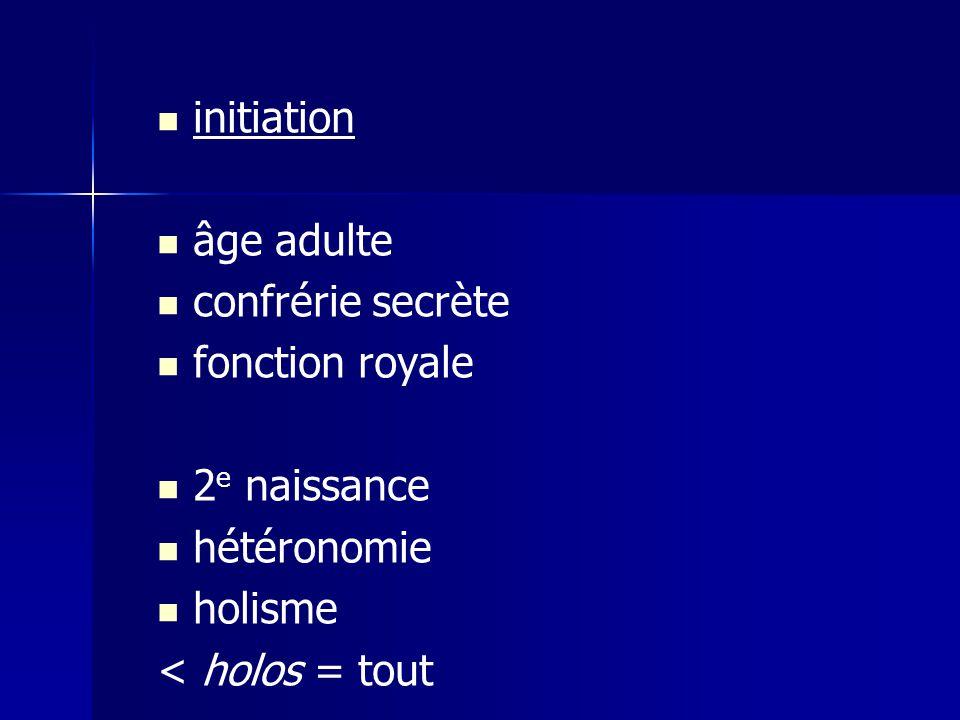 initiation âge adulte. confrérie secrète. fonction royale. 2e naissance. hétéronomie. holisme.