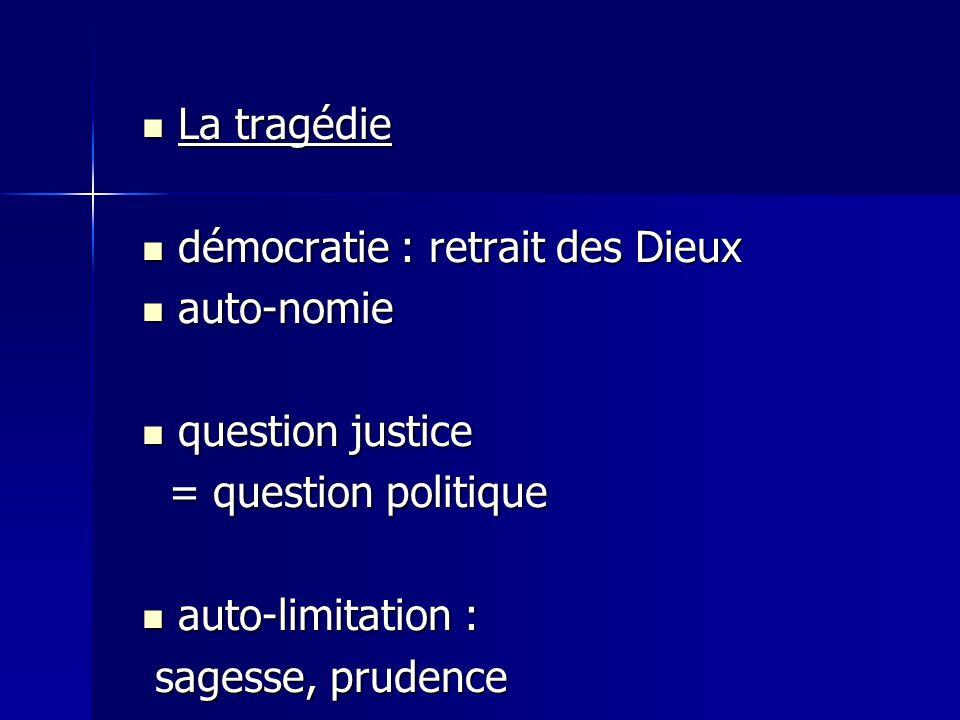 La tragédie démocratie : retrait des Dieux. auto-nomie. question justice. = question politique. auto-limitation :