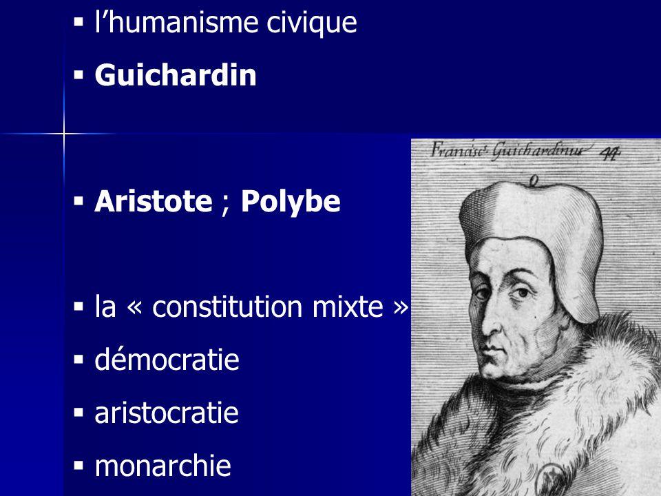 l'humanisme civique Guichardin. Aristote ; Polybe. la « constitution mixte » démocratie. aristocratie.