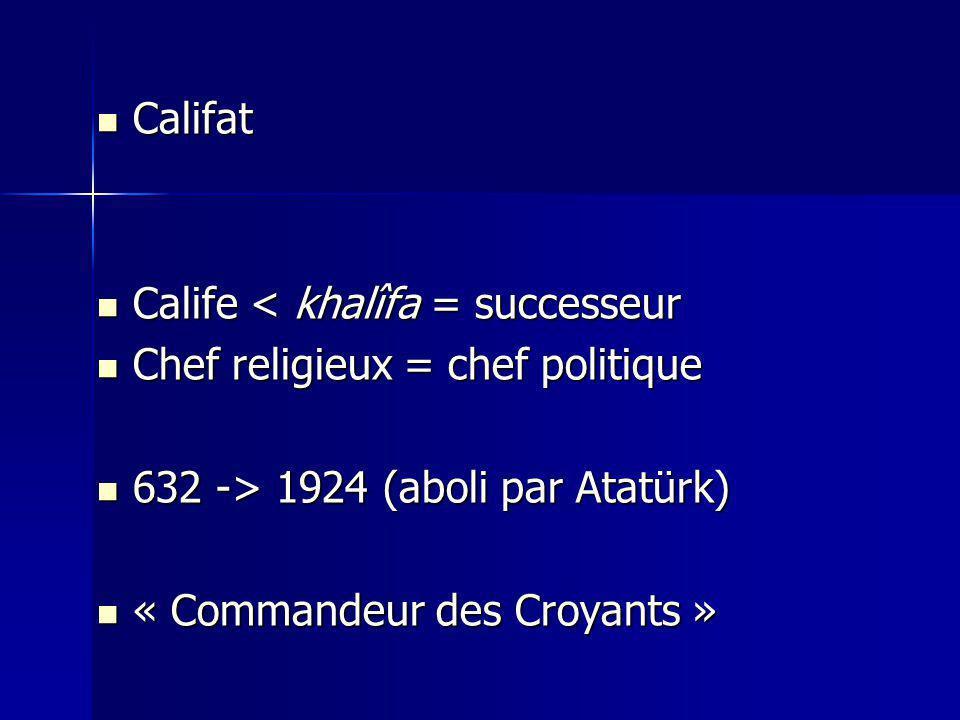 Califat Calife < khalîfa = successeur. Chef religieux = chef politique. 632 -> 1924 (aboli par Atatürk)
