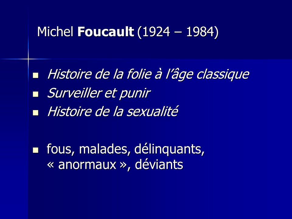 Michel Foucault (1924 – 1984) Histoire de la folie à l'âge classique. Surveiller et punir. Histoire de la sexualité.