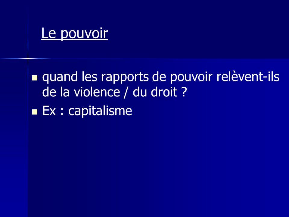 Le pouvoir quand les rapports de pouvoir relèvent-ils de la violence / du droit Ex : capitalisme