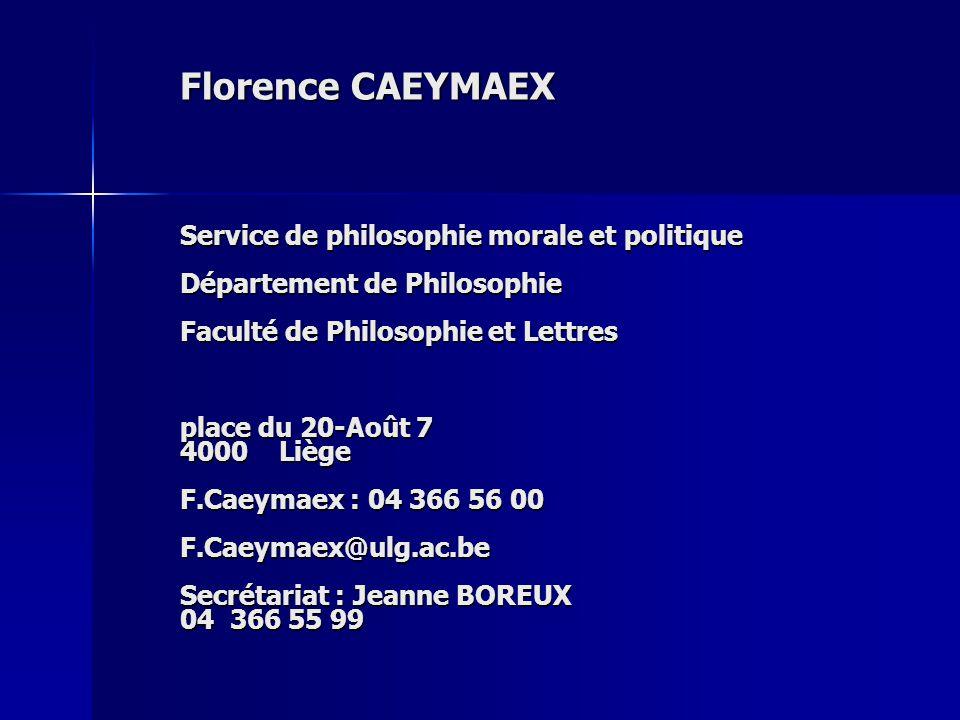Florence CAEYMAEX Service de philosophie morale et politique Département de Philosophie Faculté de Philosophie et Lettres place du 20-Août 7 4000 Liège F.Caeymaex : 04 366 56 00 F.Caeymaex@ulg.ac.be Secrétariat : Jeanne BOREUX 04 366 55 99