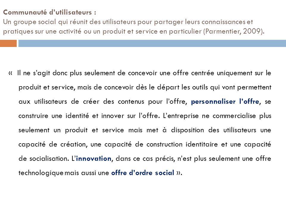 Communauté d'utilisateurs : Un groupe social qui réunit des utilisateurs pour partager leurs connaissances et pratiques sur une activité ou un produit et service en particulier (Parmentier, 2009).