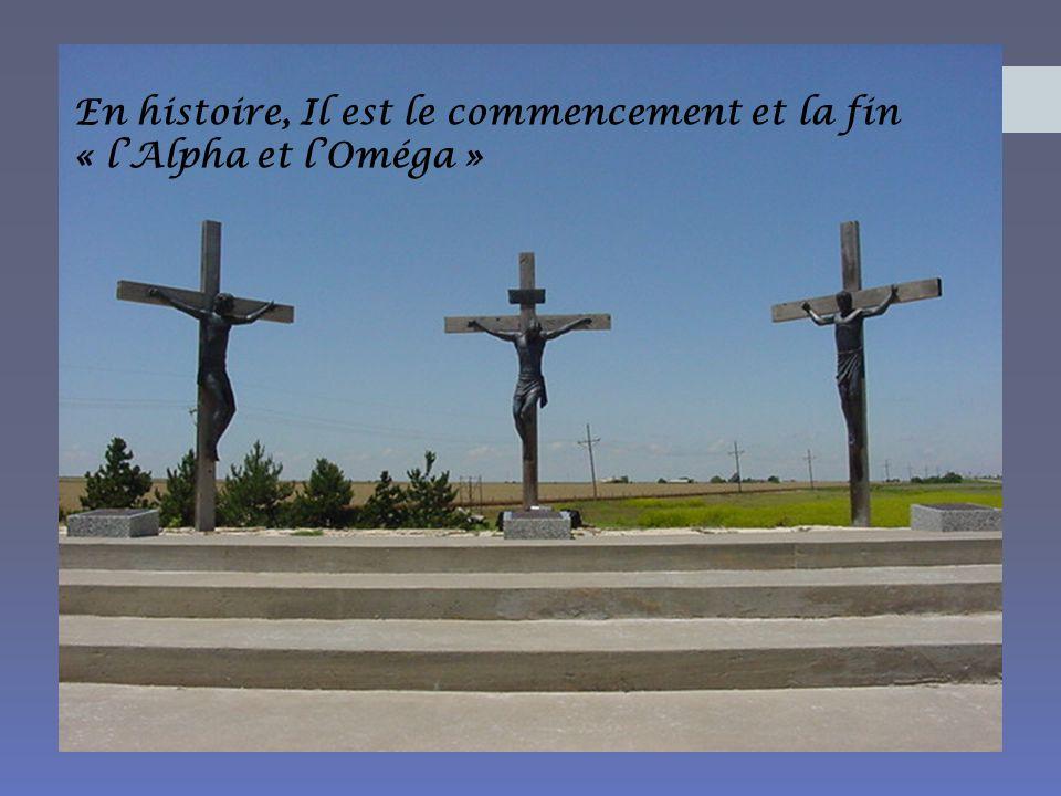 En histoire, Il est le commencement et la fin « l'Alpha et l'Oméga »