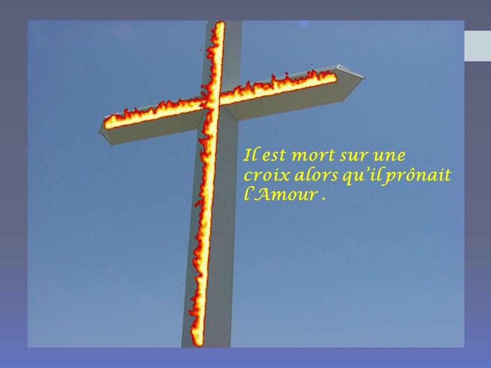 Il est mort sur une croix alors qu'il prônait l'Amour .