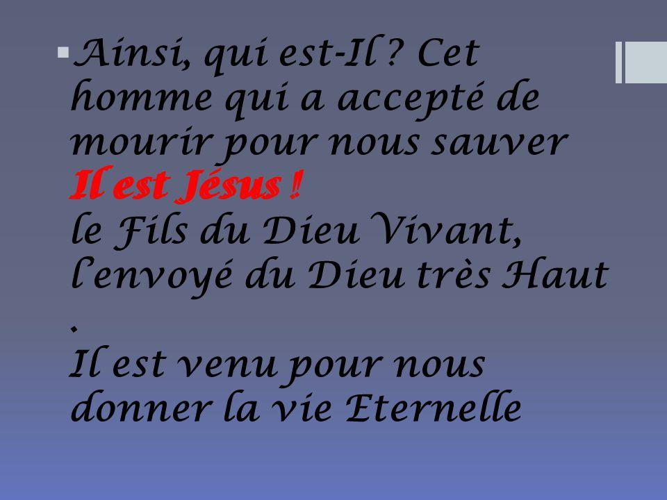 Ainsi, qui est-Il Cet homme qui a accepté de mourir pour nous sauver Il est Jésus ! le Fils du Dieu Vivant, l'envoyé du Dieu très Haut . Il est venu pour nous donner la vie Eternelle