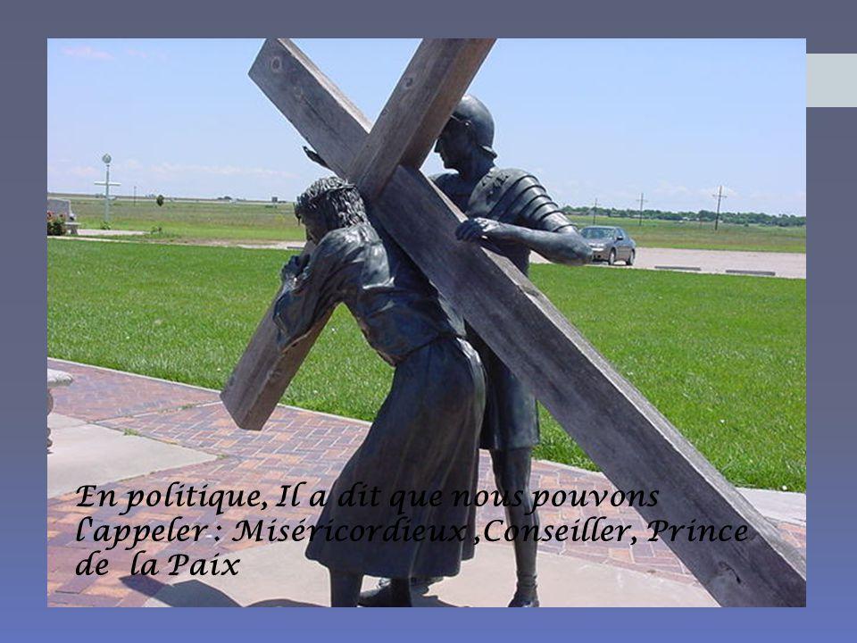 En politique, Il a dit que nous pouvons l appeler : Miséricordieux ,Conseiller, Prince de la Paix