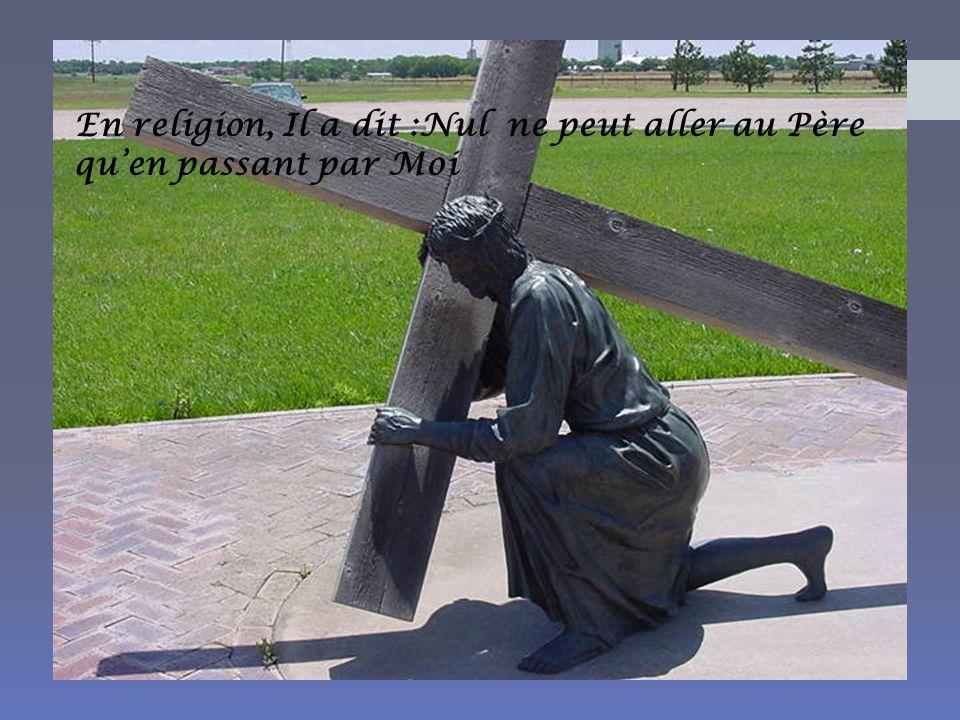 En religion, Il a dit :Nul ne peut aller au Père qu'en passant par Moi