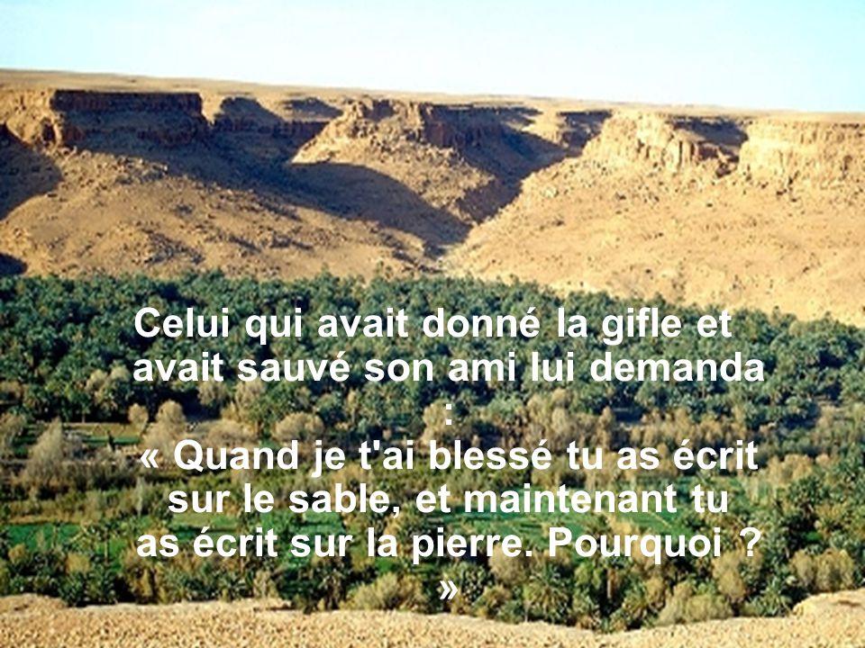 Celui qui avait donné la gifle et avait sauvé son ami lui demanda : « Quand je t ai blessé tu as écrit sur le sable, et maintenant tu as écrit sur la pierre.