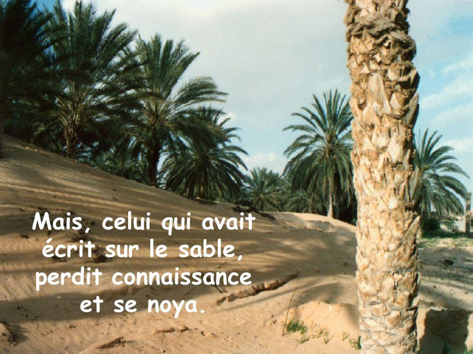 Mais, celui qui avait écrit sur le sable, perdit connaissance et se noya.