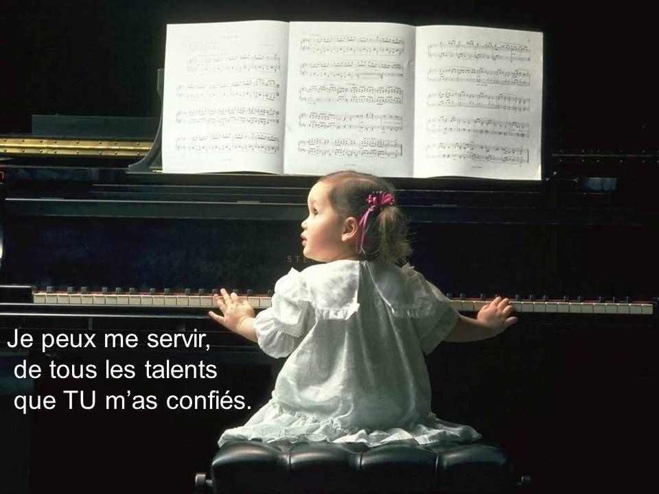 Je peux me servir, de tous les talents que TU m'as confiés.