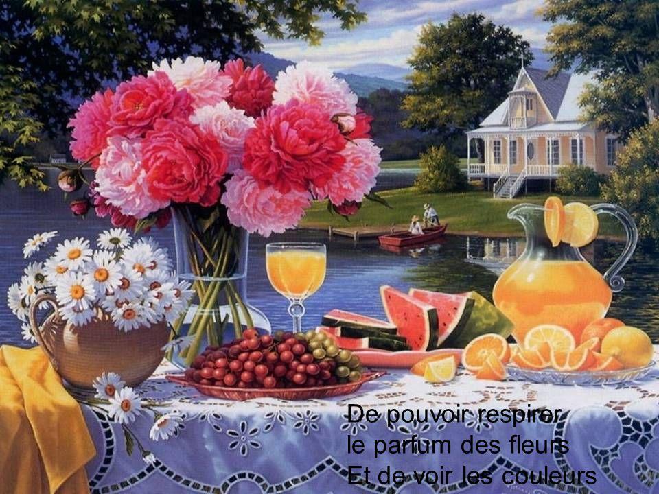 De pouvoir respirer le parfum des fleurs Et de voir les couleurs