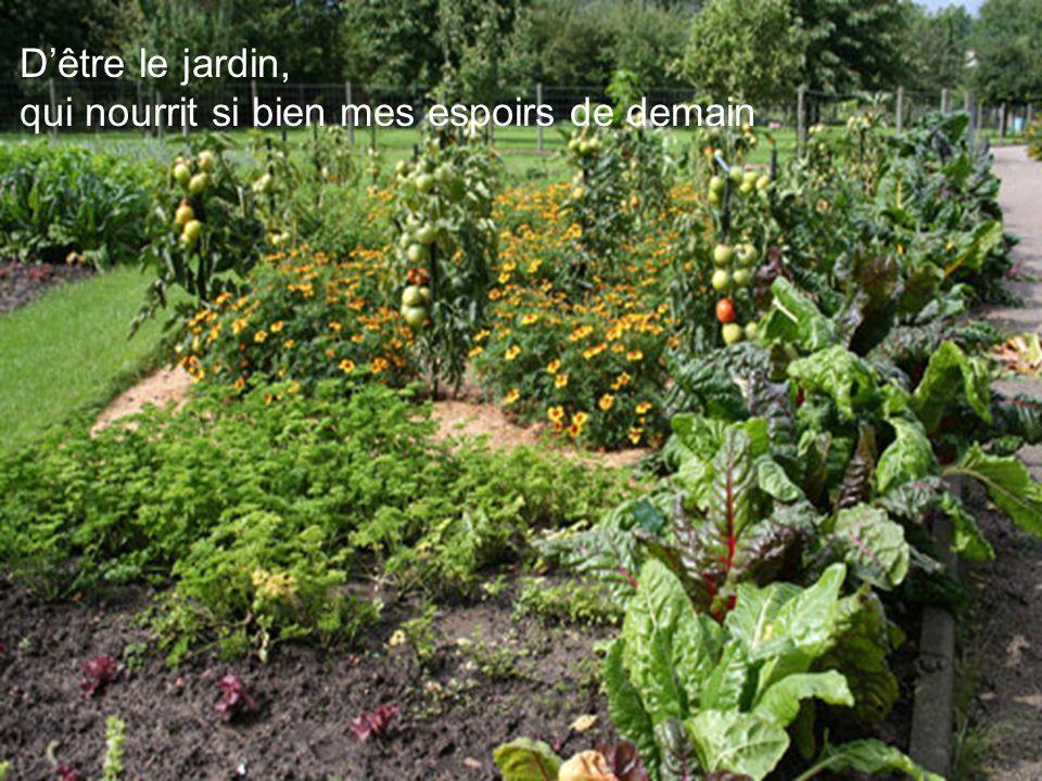 D'être le jardin, qui nourrit si bien mes espoirs de demain
