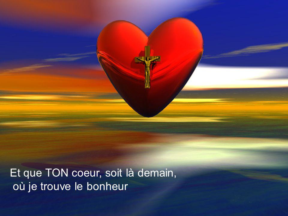 Et que TON coeur, soit là demain,
