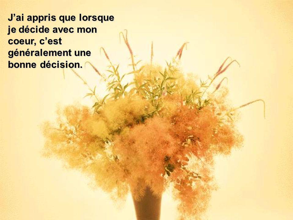J'ai appris que lorsque je décide avec mon coeur, c'est généralement une bonne décision.