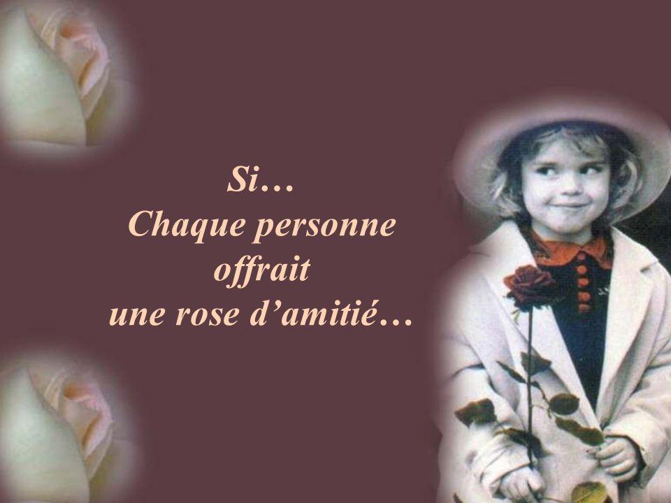 Si… Chaque personne offrait une rose d'amitié…