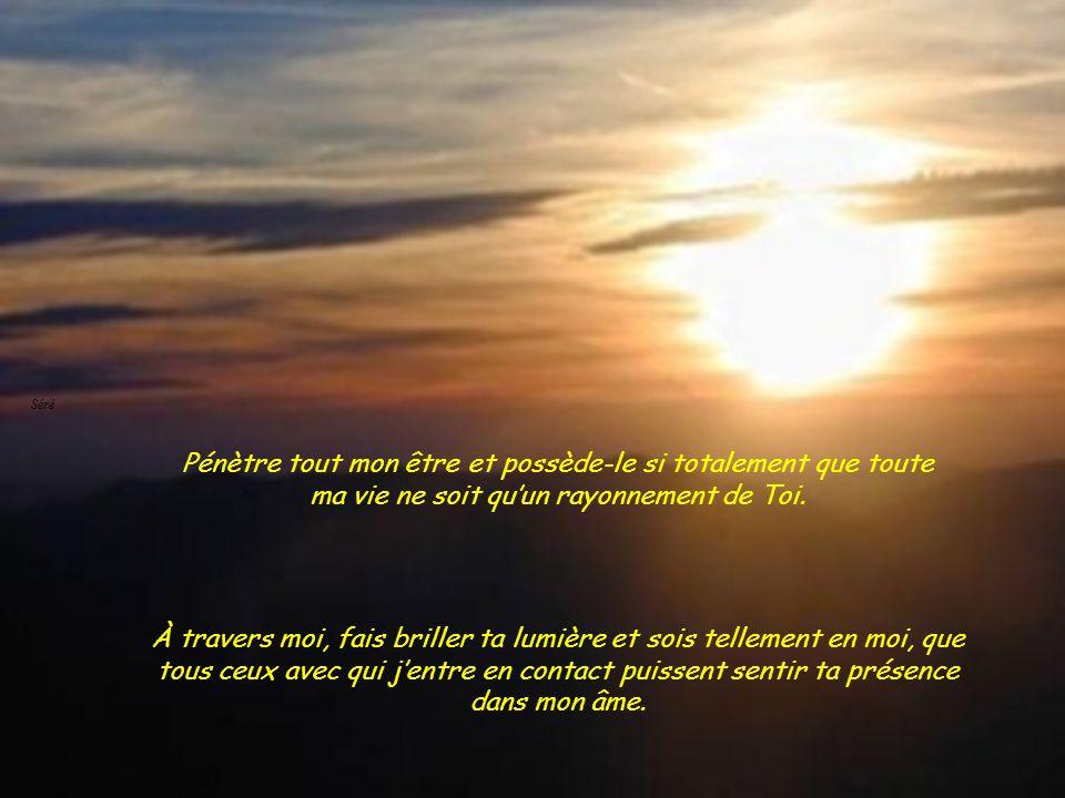 Séré Séré. Pénètre tout mon être et possède-le si totalement que toute ma vie ne soit qu'un rayonnement de Toi.