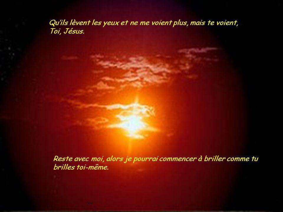 Qu'ils lèvent les yeux et ne me voient plus, mais te voient, Toi, Jésus.