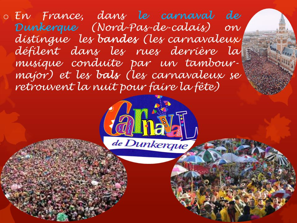 En France, dans le carnaval de Dunkerque (Nord-Pas-de-calais) on distingue les bandes (les carnavaleux défilent dans les rues derrière la musique conduite par un tambour-major) et les bals (les carnavaleux se retrouvent la nuit pour faire la fête)