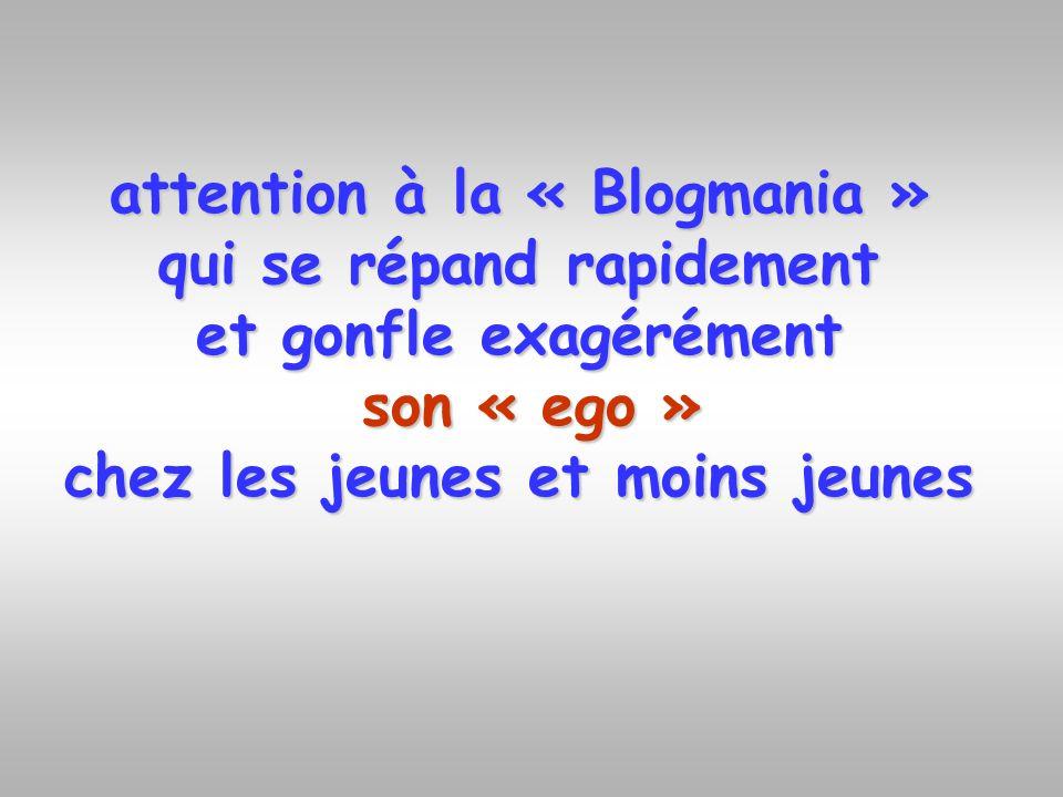 attention à la « Blogmania » qui se répand rapidement et gonfle exagérément son « ego » chez les jeunes et moins jeunes