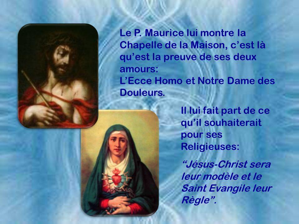 Le P. Maurice lui montre la Chapelle de la Maison, c'est là qu'est la preuve de ses deux amours: L'Ecce Homo et Notre Dame des Douleurs.